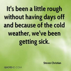 Steven Christian  - It's been a little rough without having days off and because of the cold weather, we've been getting sick.