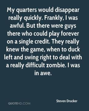 Steven Drucker  - My quarters would disappear really quickly. Frankly, I was awful. But there were guys there who could play forever on a single credit. They really knew the game, when to duck left and swing right to deal with a really difficult zombie. I was in awe.
