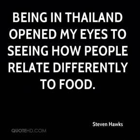 Steven Hawks  - Being in Thailand opened my eyes to seeing how people relate differently to food.