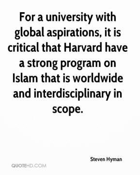 Steven Hyman  - For a university with global aspirations, it is critical that Harvard have a strong program on Islam that is worldwide and interdisciplinary in scope.