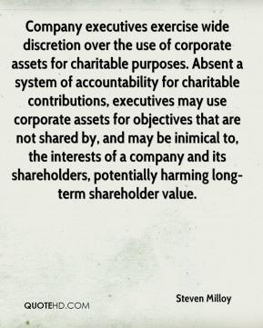 Steven Milloy  - Company executives exercise wide discretion over the use of corporate assets for charitable purposes. Absent a system of accountability for charitable contributions, executives may use corporate assets for objectives that are not shared by, and may be inimical to, the interests of a company and its shareholders, potentially harming long-term shareholder value.