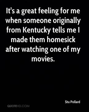 Stu Pollard  - It's a great feeling for me when someone originally from Kentucky tells me I made them homesick after watching one of my movies.