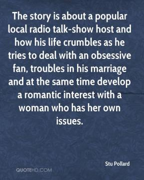 Stu Pollard  - The story is about a popular local radio talk-show host and how his life crumbles as he tries to deal with an obsessive fan, troubles in his marriage and at the same time develop a romantic interest with a woman who has her own issues.