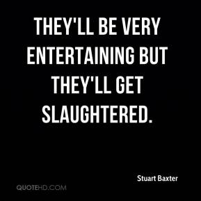 They'll be very entertaining but they'll get slaughtered.