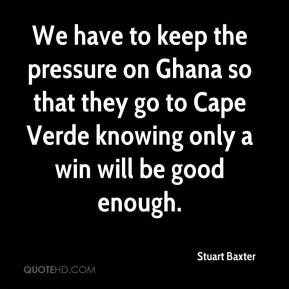 Stuart Baxter  - We have to keep the pressure on Ghana so that they go to Cape Verde knowing only a win will be good enough.