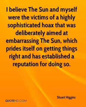 Stuart Higgins  - I believe The Sun and myself were the victims of a highly sophisticated hoax that was deliberately aimed at embarrassing The Sun, which prides itself on getting things right and has established a reputation for doing so.