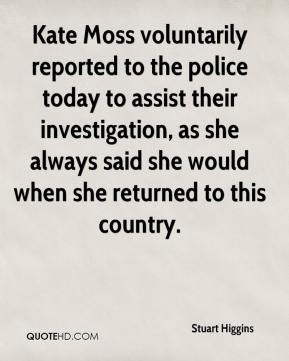 Kate Moss voluntarily reported to the police today to assist their investigation, as she always said she would when she returned to this country.