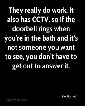 Sue Parnell  - They really do work. It also has CCTV, so if the doorbell rings when you're in the bath and it's not someone you want to see, you don't have to get out to answer it.