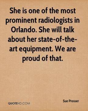 Sue Prosser  - She is one of the most prominent radiologists in Orlando. She will talk about her state-of-the-art equipment. We are proud of that.