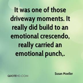 Susan Moeller  - It was one of those driveway moments. It really did build to an emotional crescendo, really carried an emotional punch.