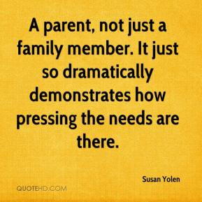 Susan Yolen  - A parent, not just a family member. It just so dramatically demonstrates how pressing the needs are there.