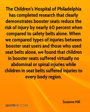 Suzanne Hill  - The Children's Hospital of Philadelphia has completed research that clearly demonstrates booster seats reduce the risk of injury by nearly 60 percent when compared to safety belts alone. When we compared types of injuries between booster seat users and those who used seat belts alone, we found that children in booster seats suffered virtually no abdominal or spinal injuries while children in seat belts suffered injuries to every body region.
