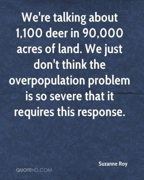 Suzanne Roy  - We're talking about 1,100 deer in 90,000 acres of land. We just don't think the overpopulation problem is so severe that it requires this response.