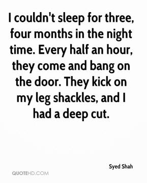 Syed Shah  - I couldn't sleep for three, four months in the night time. Every half an hour, they come and bang on the door. They kick on my leg shackles, and I had a deep cut.