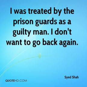 Syed Shah  - I was treated by the prison guards as a guilty man. I don't want to go back again.