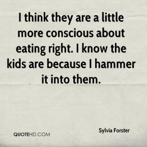 Sylvia Forster  - I think they are a little more conscious about eating right. I know the kids are because I hammer it into them.