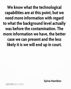 Sylvia Hamilton  - We know what the technological capabilities are at this point, but we need more information with regard to what the background level actually was before the contamination. The more information we have, the better case we can present and the less likely it is we will end up in court.