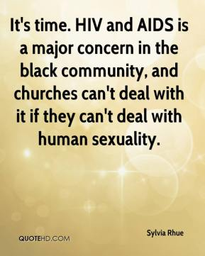 Sylvia Rhue  - It's time. HIV and AIDS is a major concern in the black community, and churches can't deal with it if they can't deal with human sexuality.