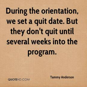 Tammy Anderson  - During the orientation, we set a quit date. But they don't quit until several weeks into the program.