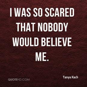 Tanya Kach  - I was so scared that nobody would believe me.