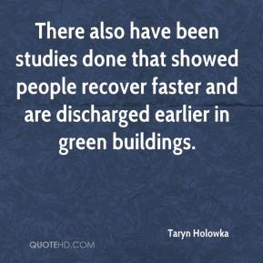Taryn Holowka  - There also have been studies done that showed people recover faster and are discharged earlier in green buildings.