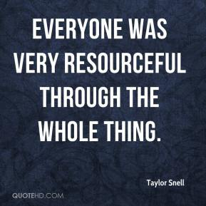 Taylor Snell  - Everyone was very resourceful through the whole thing.