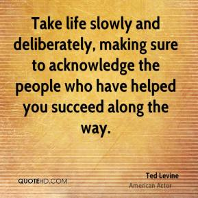Ted Levine - Take life slowly and deliberately, making sure to acknowledge the people who have helped you succeed along the way.