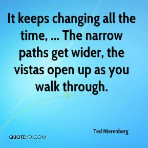 Ted Nierenberg  - It keeps changing all the time, ... The narrow paths get wider, the vistas open up as you walk through.