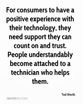 Ted Werth  - For consumers to have a positive experience with their technology, they need support they can count on and trust. People understandably become attached to a technician who helps them.