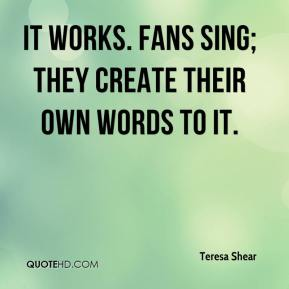 Teresa Shear  - It works. Fans sing; they create their own words to it.