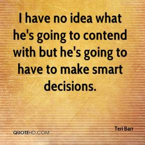 Teri Barr  - I have no idea what he's going to contend with but he's going to have to make smart decisions.