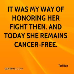Teri Barr  - It was my way of honoring her fight then. And today she remains cancer-free.