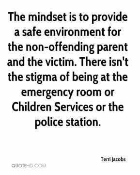 Terri Jacobs  - The mindset is to provide a safe environment for the non-offending parent and the victim. There isn't the stigma of being at the emergency room or Children Services or the police station.