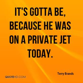 Terry Brands  - It's gotta be, because he was on a private jet today.