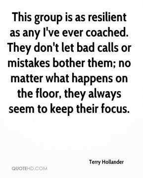 Terry Hollander  - This group is as resilient as any I've ever coached. They don't let bad calls or mistakes bother them; no matter what happens on the floor, they always seem to keep their focus.