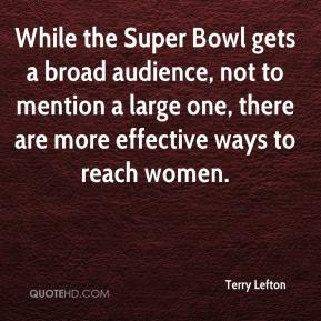 Terry Lefton  - While the Super Bowl gets a broad audience, not to mention a large one, there are more effective ways to reach women.