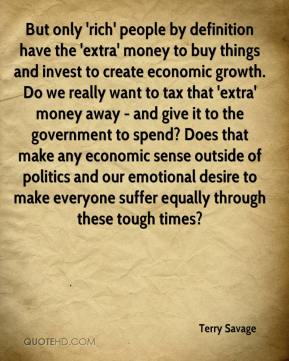 Terry Savage - But only 'rich' people by definition have the 'extra' money to buy things and invest to create economic growth. Do we really want to tax that 'extra' money away - and give it to the government to spend? Does that make any economic sense outside of politics and our emotional desire to make everyone suffer equally through these tough times?
