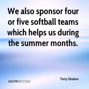 Terry Stralow  - We also sponsor four or five softball teams which helps us during the summer months.