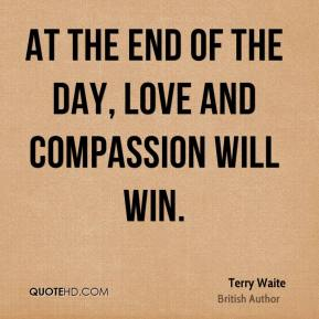 At the end of the day, love and compassion will win.