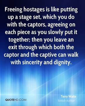 Terry Waite - Freeing hostages is like putting up a stage set, which you do with the captors, agreeing on each piece as you slowly put it together; then you leave an exit through which both the captor and the captive can walk with sincerity and dignity.