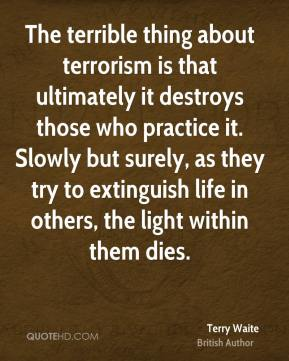 Terry Waite - The terrible thing about terrorism is that ultimately it destroys those who practice it. Slowly but surely, as they try to extinguish life in others, the light within them dies.