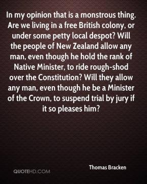 Thomas Bracken  - In my opinion that is a monstrous thing. Are we living in a free British colony, or under some petty local despot? Will the people of New Zealand allow any man, even though he hold the rank of Native Minister, to ride rough-shod over the Constitution? Will they allow any man, even though he be a Minister of the Crown, to suspend trial by jury if it so pleases him?