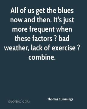 Thomas Cummings  - All of us get the blues now and then. It's just more frequent when these factors ? bad weather, lack of exercise ? combine.