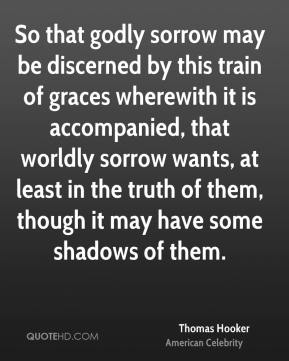 So that godly sorrow may be discerned by this train of graces wherewith it is accompanied, that worldly sorrow wants, at least in the truth of them, though it may have some shadows of them.