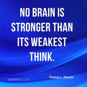 No brain is stronger than its weakest think.