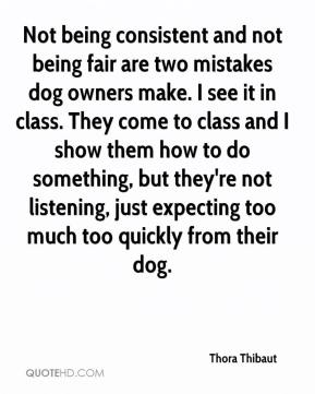 Thora Thibaut  - Not being consistent and not being fair are two mistakes dog owners make. I see it in class. They come to class and I show them how to do something, but they're not listening, just expecting too much too quickly from their dog.