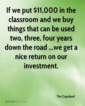 Tim Copeland  - If we put $11,000 in the classroom and we buy things that can be used two, three, four years down the road ...we get a nice return on our investment.
