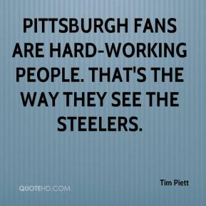 Tim Piett  - Pittsburgh fans are hard-working people. That's the way they see the Steelers.