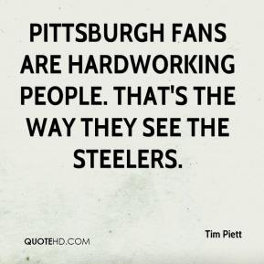 Tim Piett  - Pittsburgh fans are hardworking people. That's the way they see the Steelers.