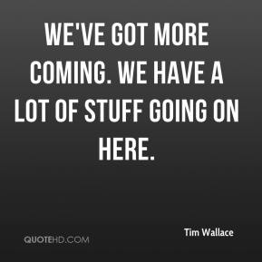 Tim Wallace  - We've got more coming. We have a lot of stuff going on here.
